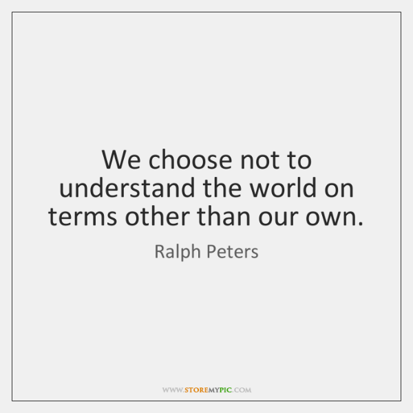 We choose not to understand the world on terms other than our ...