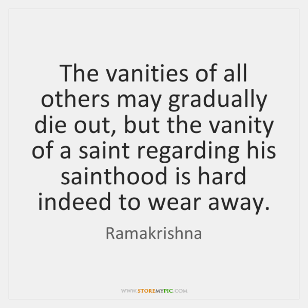 The vanities of all others may gradually die out, but the vanity ...