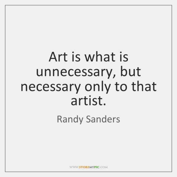 Art is what is unnecessary, but necessary only to that artist.