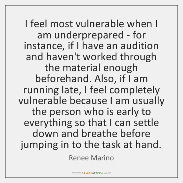 I feel most vulnerable when I am underprepared - for instance, if ...