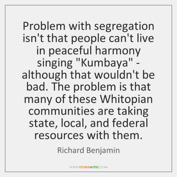 Problem with segregation isn't that people can't live in peaceful harmony singing ...