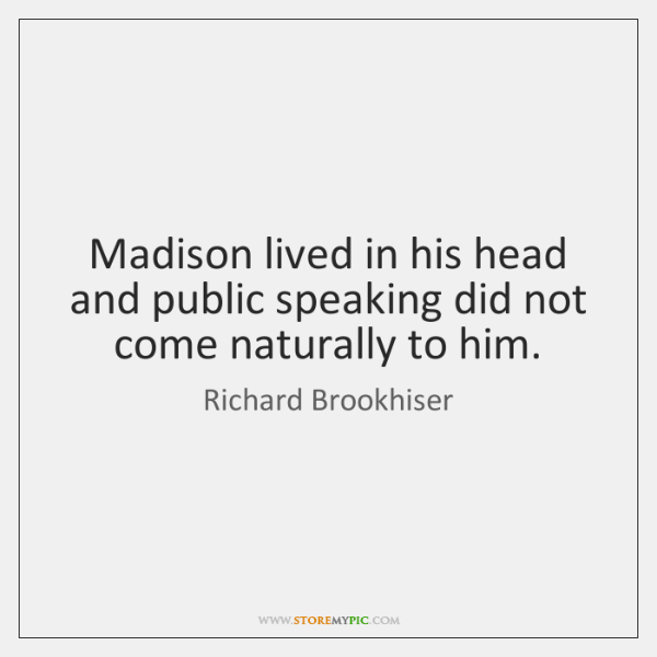 Madison lived in his head and public speaking did not come naturally ...