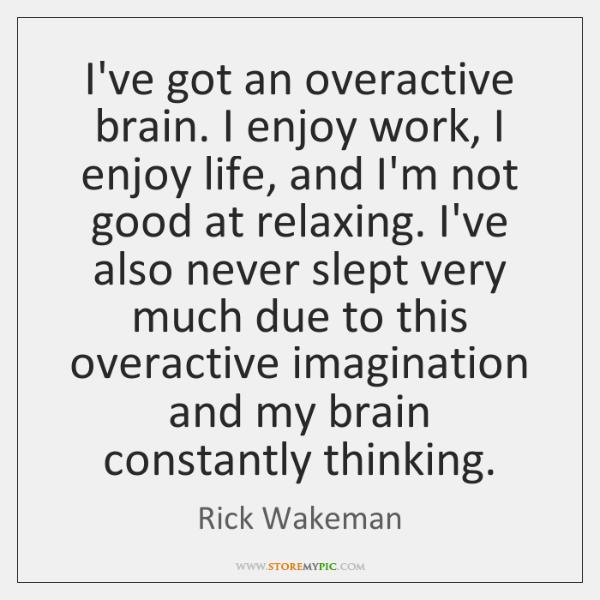 I've got an overactive brain. I enjoy work, I enjoy life, and ...