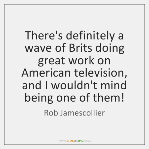 There's definitely a wave of Brits doing great work on American television, ...