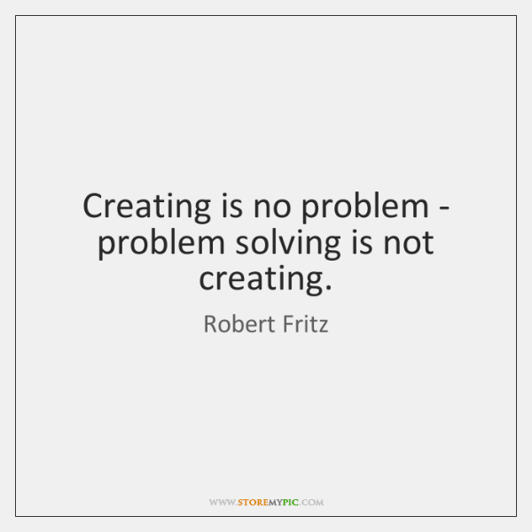 Creating is no problem - problem solving is not creating.