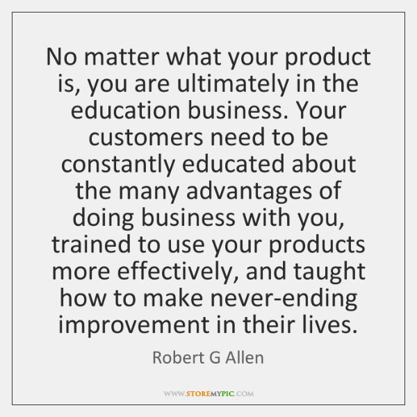 No matter what your product is, you are ultimately in the education ...
