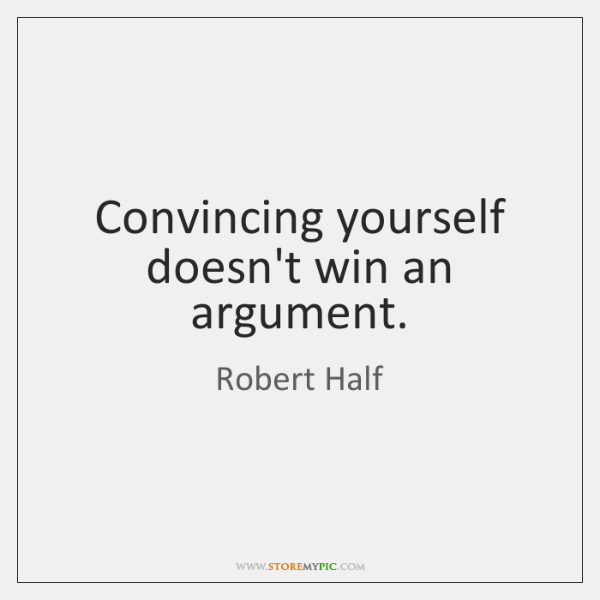 Convincing yourself doesn't win an argument.