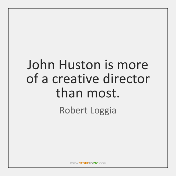 John Huston is more of a creative director than most.