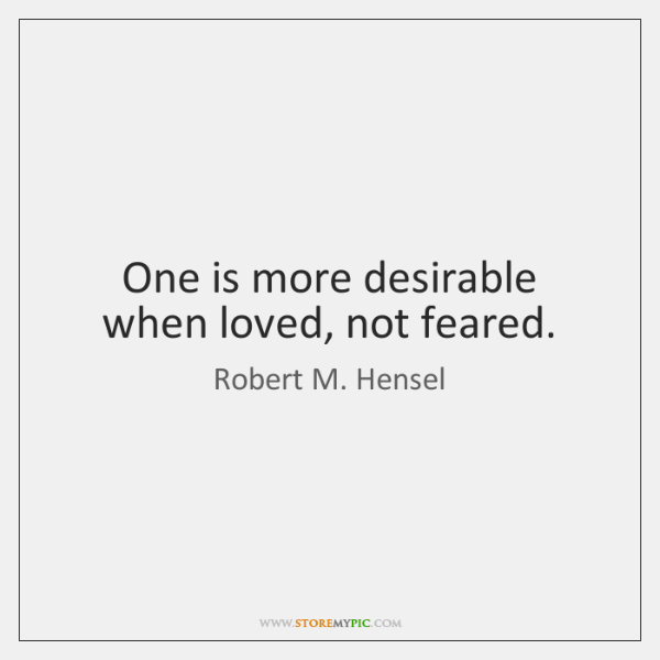 One is more desirable when loved, not feared.