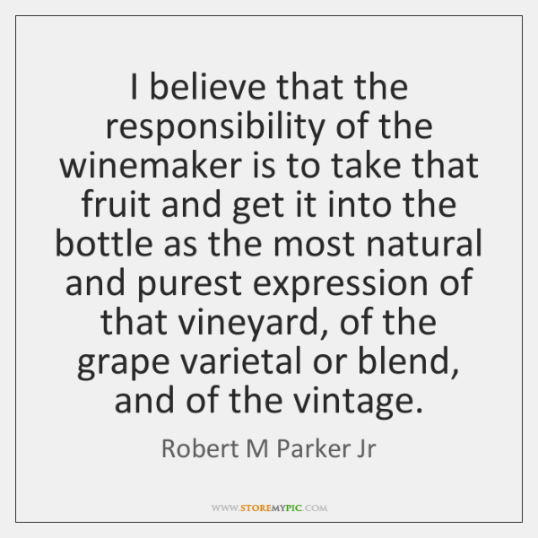 I believe that the responsibility of the winemaker is to take that ...