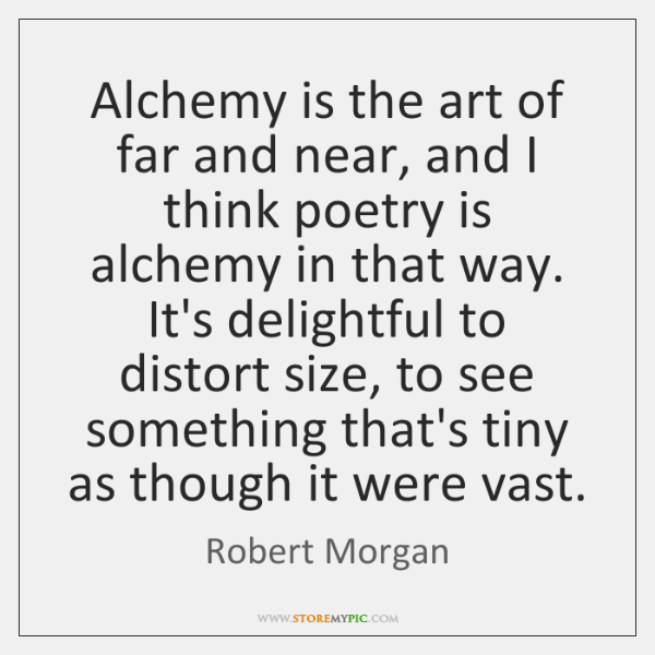 Alchemy is the art of far and near, and I think poetry ...