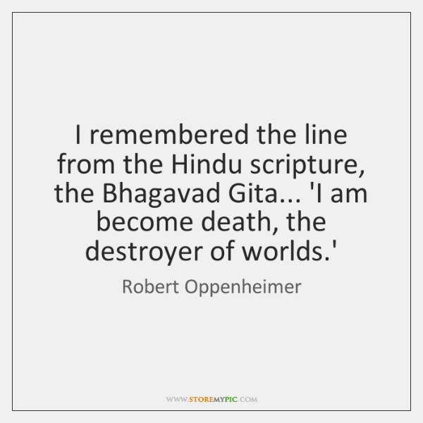 I remembered the line from the Hindu scripture, the Bhagavad Gita... 'I ...