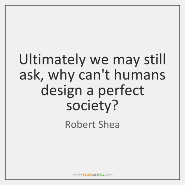 Ultimately we may still ask, why can't humans design a perfect society?