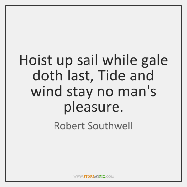 Hoist up sail while gale doth last, Tide and wind stay no ...