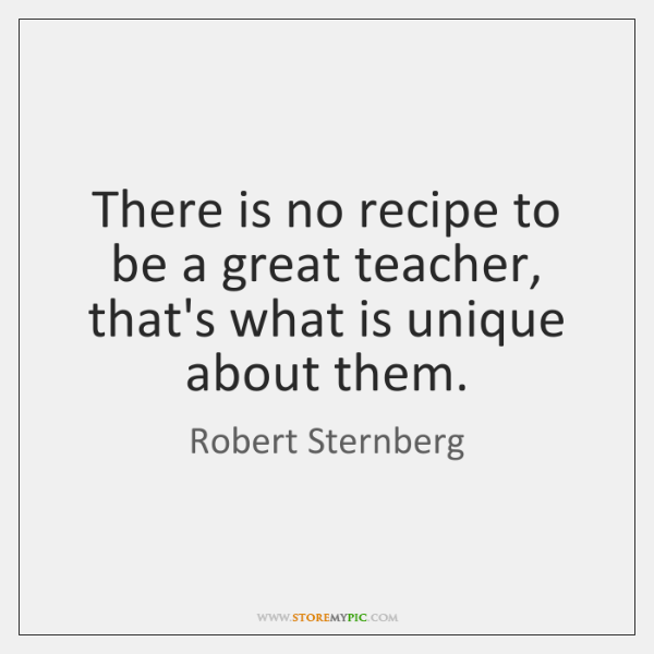 There is no recipe to be a great teacher, that's what is ...
