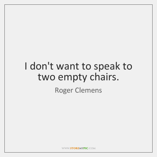 I don't want to speak to two empty chairs.