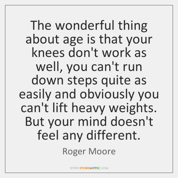 The wonderful thing about age is that your knees don't work as ...
