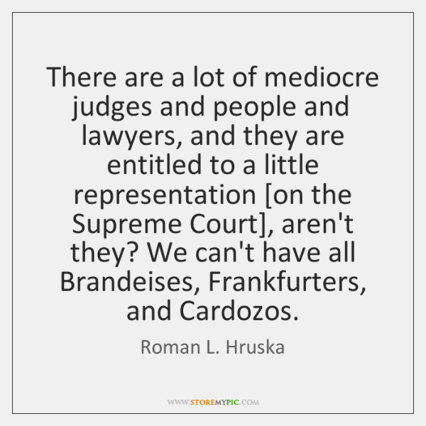 There are a lot of mediocre judges and people and lawyers, and ...
