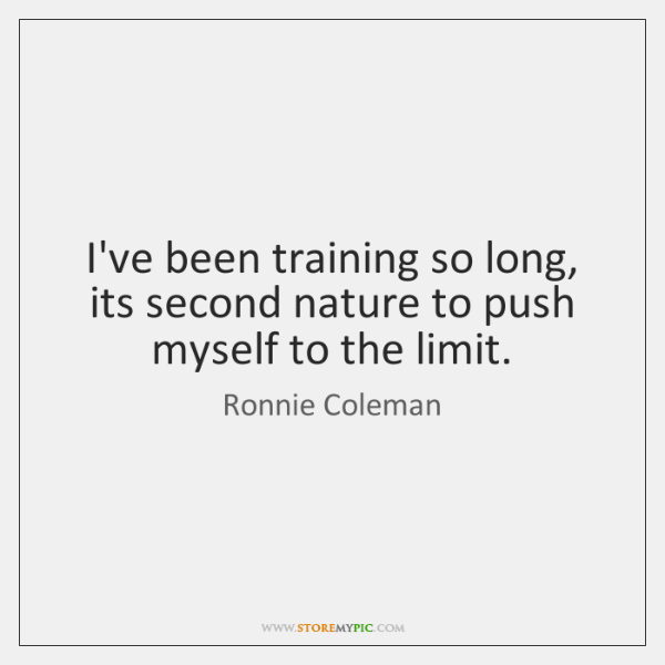 I've been training so long, its second nature to push myself to ...