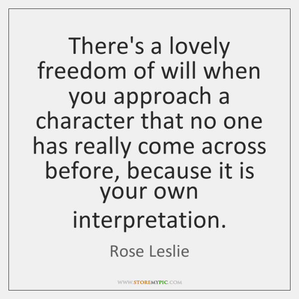 There's a lovely freedom of will when you approach a character that ...