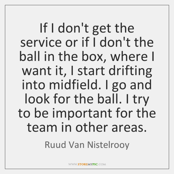 If I don't get the service or if I don't the ball ...