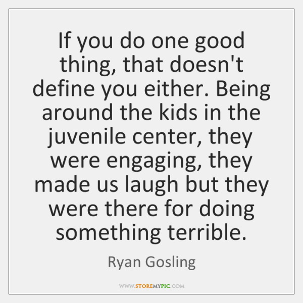 If you do one good thing, that doesn't define you either. Being ...