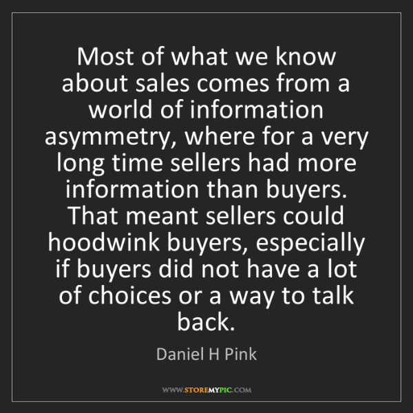 Daniel H Pink: Most of what we know about sales comes from a world of...