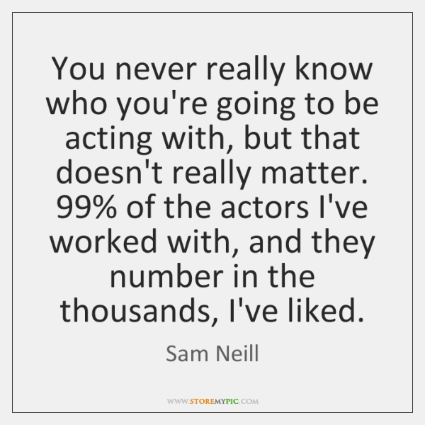 You never really know who you're going to be acting with, but ...