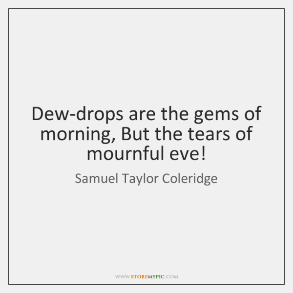 Dew-drops are the gems of morning, But the tears of mournful eve!