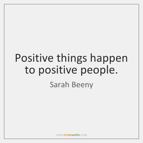 Positive things happen to positive people.