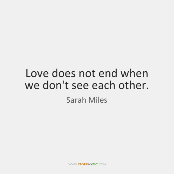 Love does not end when we don't see each other.
