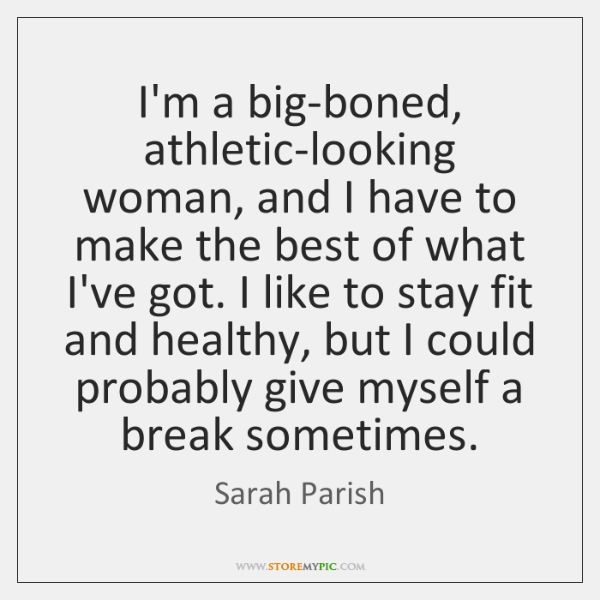 I'm a big-boned, athletic-looking woman, and I have to make the best ...