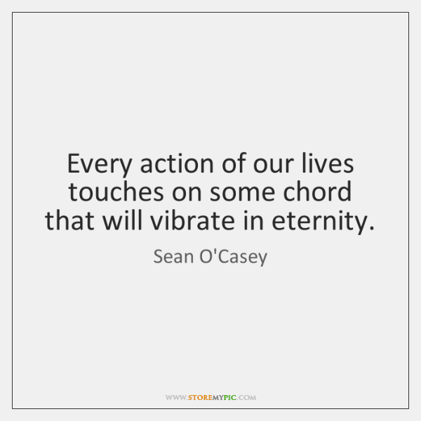 Every action of our lives touches on some chord that will vibrate ...