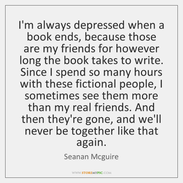 I'm always depressed when a book ends, because those are my friends ...