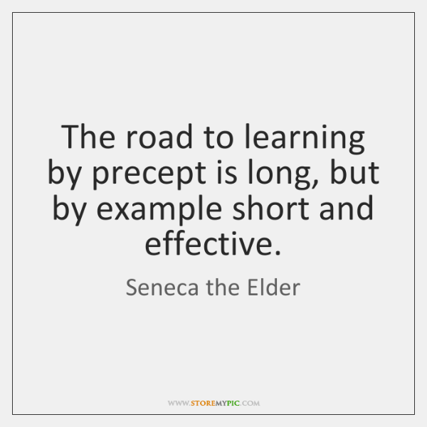The road to learning by precept is long, but by example short ...
