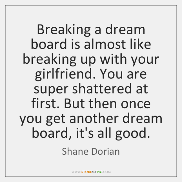 Breaking a dream board is almost like breaking up with your girlfriend. ...