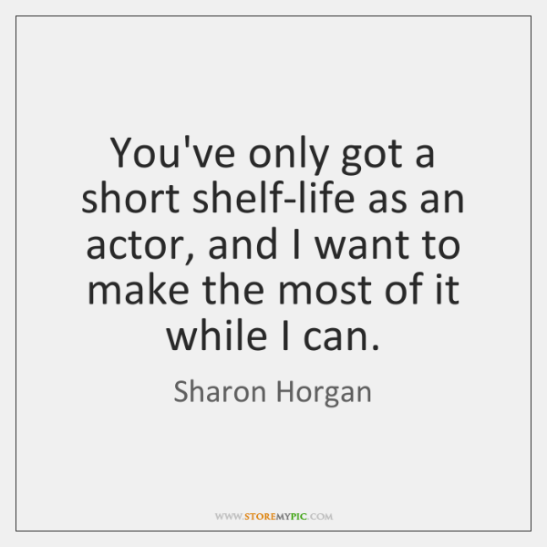 You've only got a short shelf-life as an actor, and I want ...