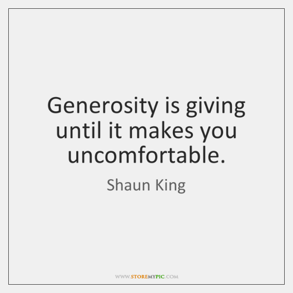 Generosity is giving until it makes you uncomfortable.