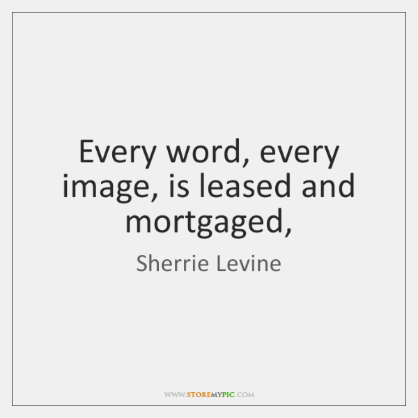 Every word, every image, is leased and mortgaged,