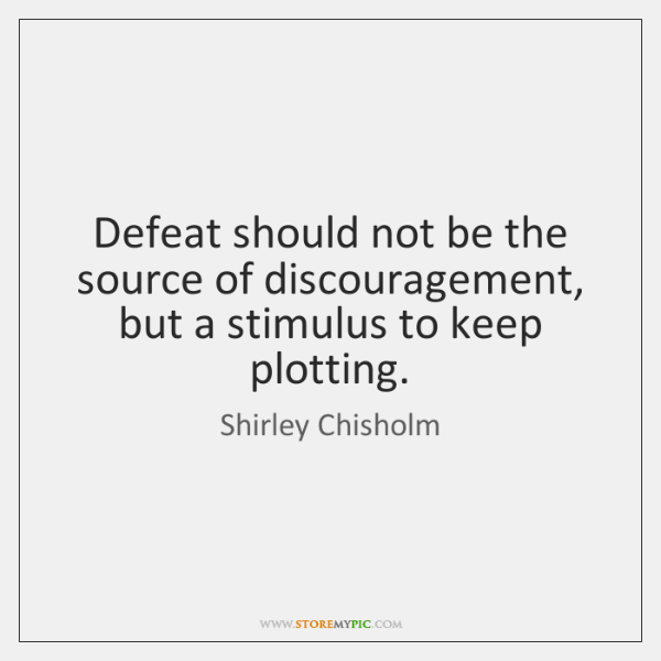 Defeat should not be the source of discouragement, but a stimulus to ...