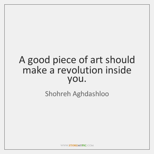 A good piece of art should make a revolution inside you.