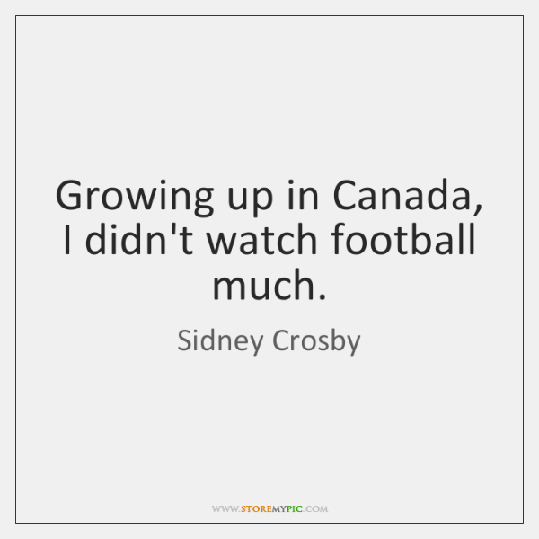 Growing up in Canada, I didn't watch football much.