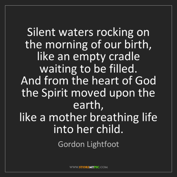 Gordon Lightfoot: Silent waters rocking on the morning of our birth,  like...