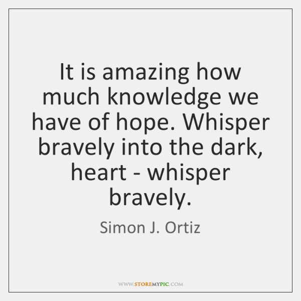 It is amazing how much knowledge we have of hope. Whisper bravely ...