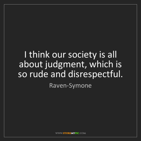 Raven-Symone: I think our society is all about judgment, which is so...
