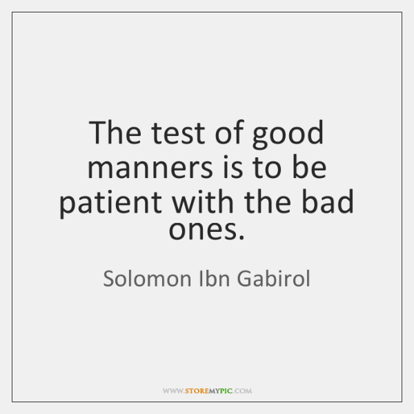 The test of good manners is to be patient with the bad ...