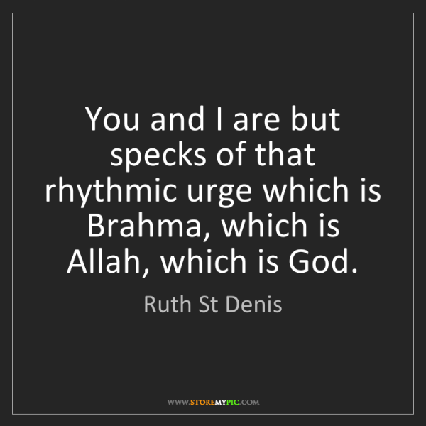 Ruth St Denis: You and I are but specks of that rhythmic urge which...