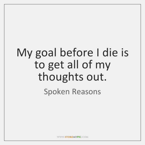 My goal before I die is to get all of my thoughts ...