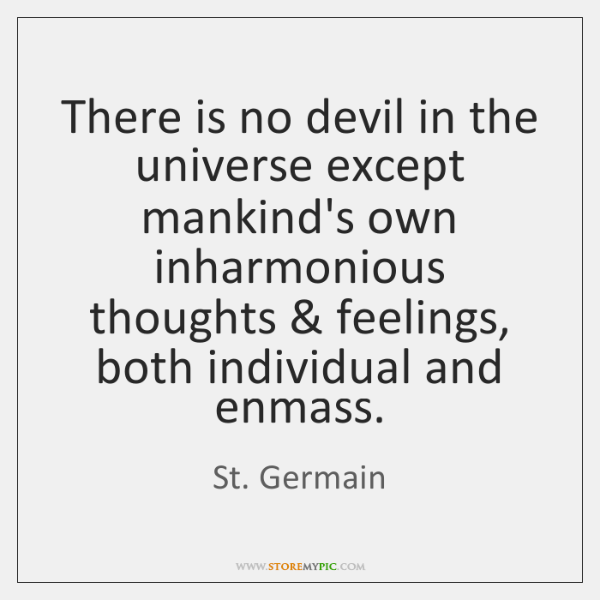 There is no devil in the universe except mankind's own inharmonious thoughts & ...