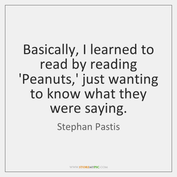 Basically, I learned to read by reading 'Peanuts,' just wanting to ...